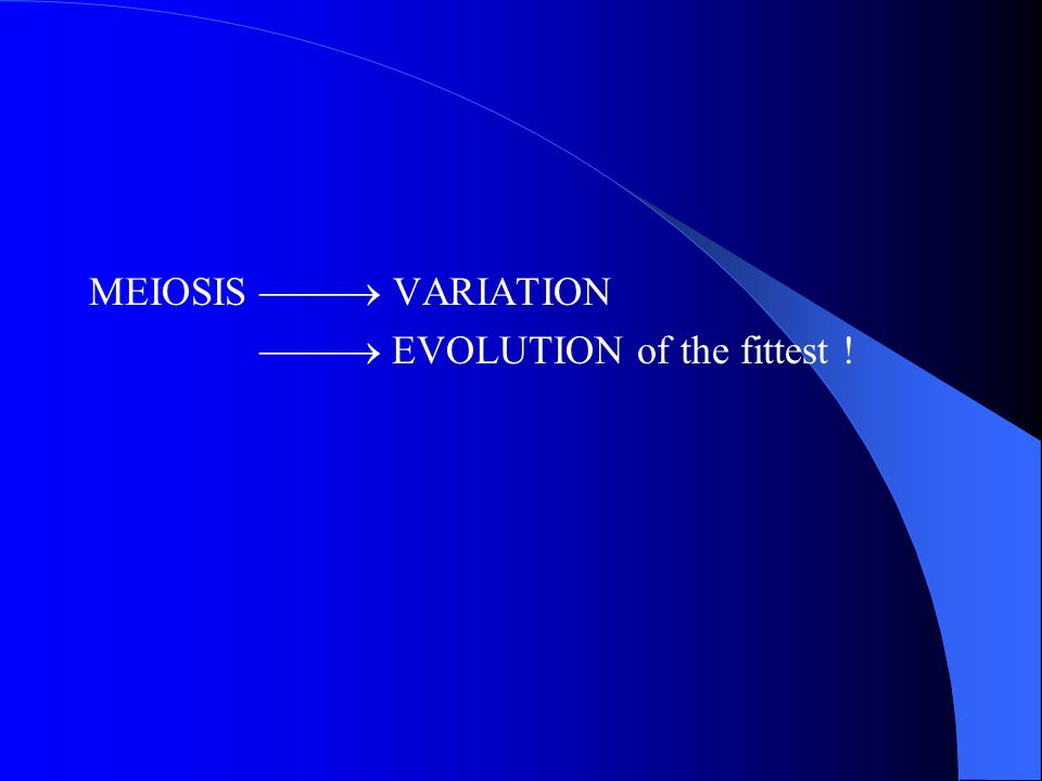 MEIOSIS  VARIATION  EVOLUTION of the fittest !