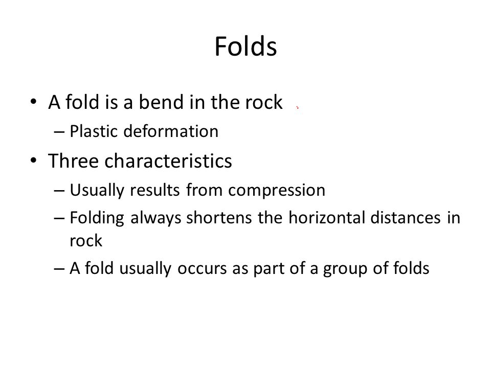 Folds A fold is a bend in the rock Three characteristics