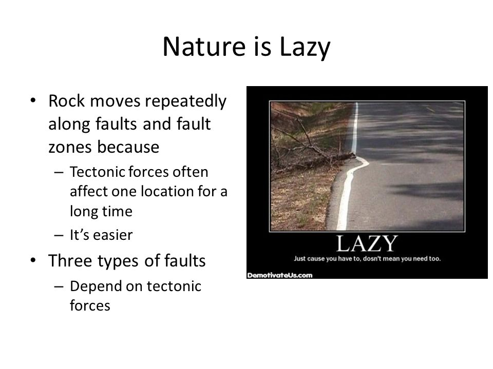 Nature is Lazy Rock moves repeatedly along faults and fault zones because. Tectonic forces often affect one location for a long time.