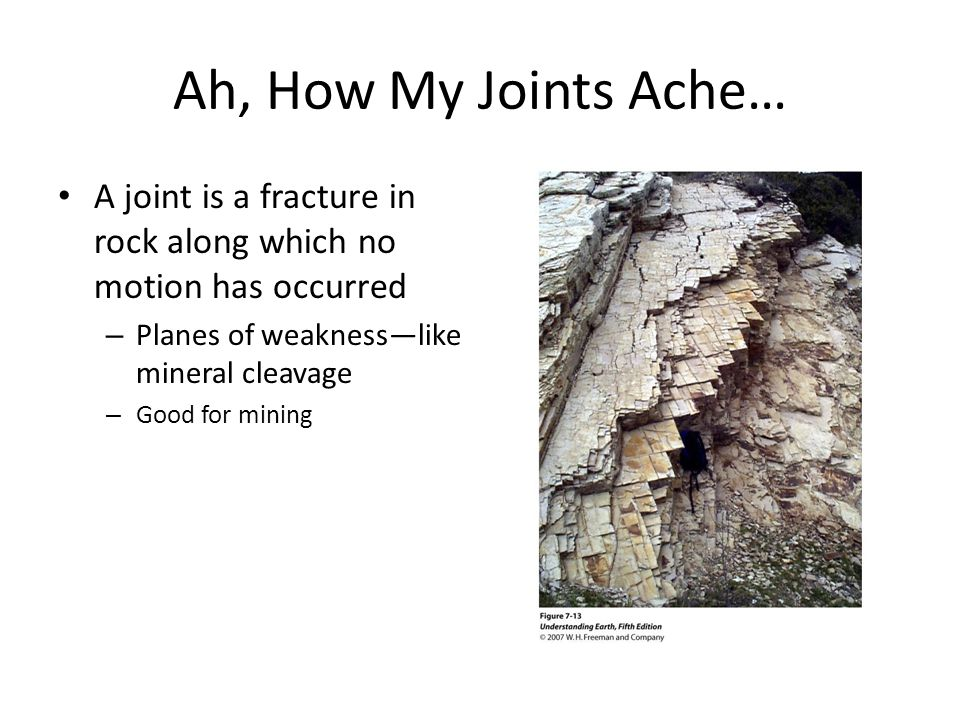 Ah, How My Joints Ache… A joint is a fracture in rock along which no motion has occurred. Planes of weakness—like mineral cleavage.