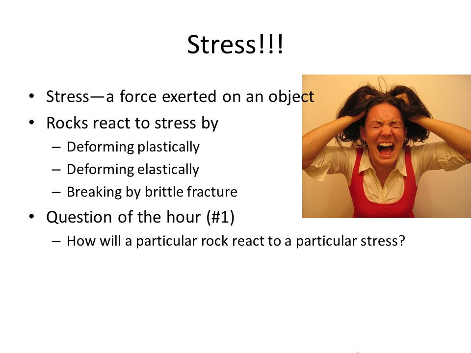 Stress!!! Stress—a force exerted on an object Rocks react to stress by