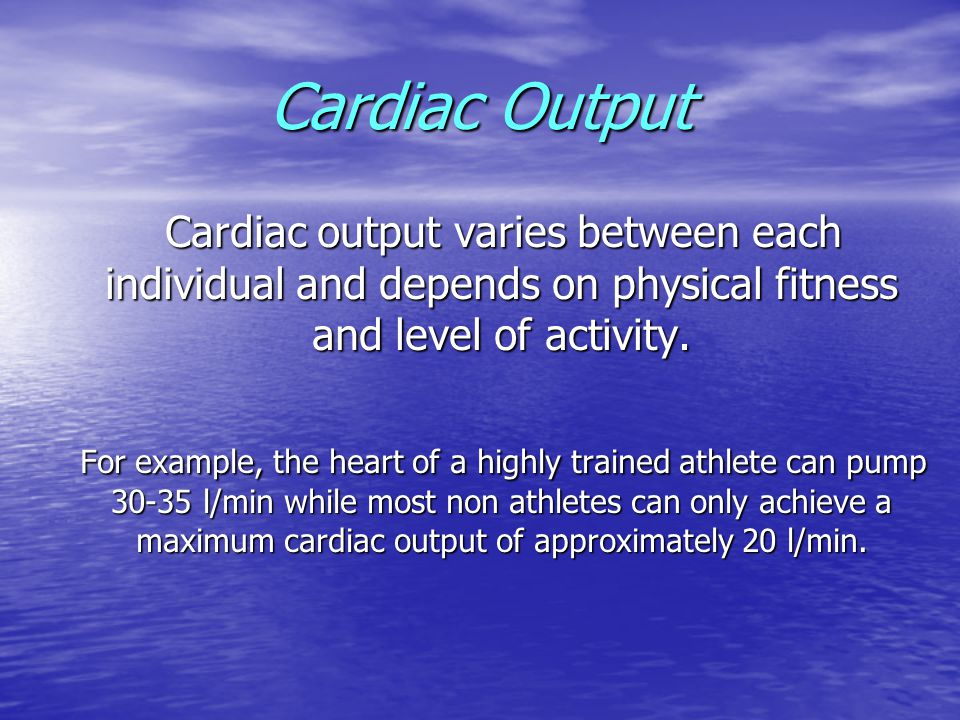 Cardiac Output Cardiac output varies between each individual and depends on physical fitness and level of activity.