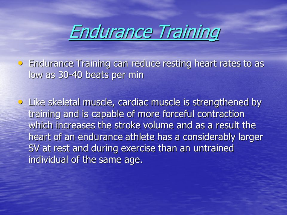 Endurance Training Endurance Training can reduce resting heart rates to as low as 30-40 beats per min.