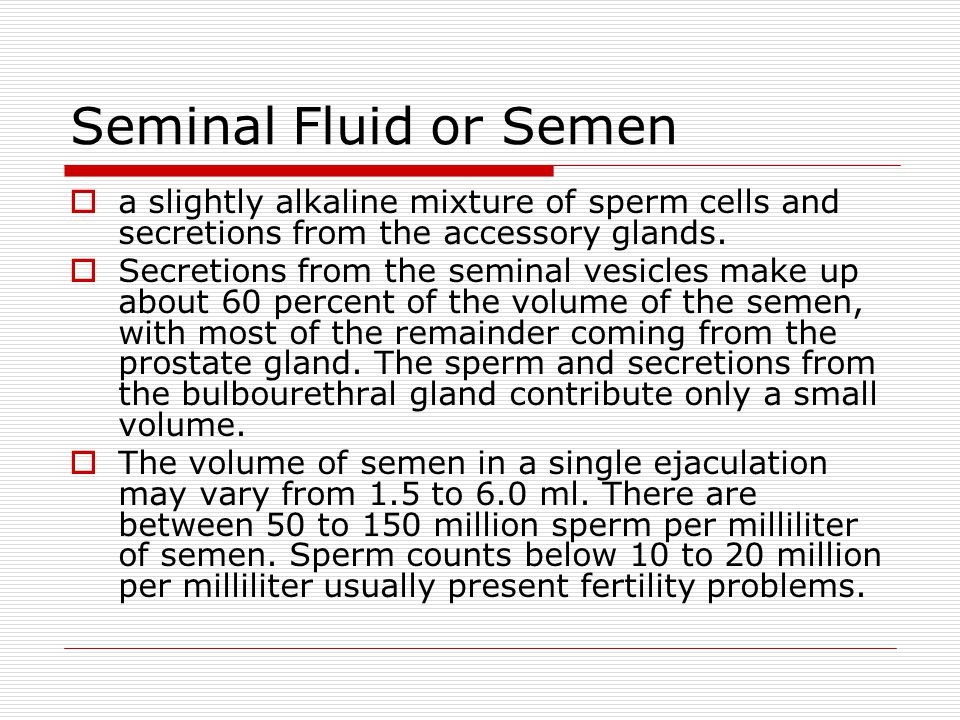 Seminal Fluid or Semen a slightly alkaline mixture of sperm cells and secretions from the accessory glands.