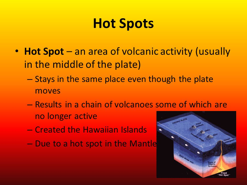 Hot Spots Hot Spot – an area of volcanic activity (usually in the middle of the plate) Stays in the same place even though the plate moves.