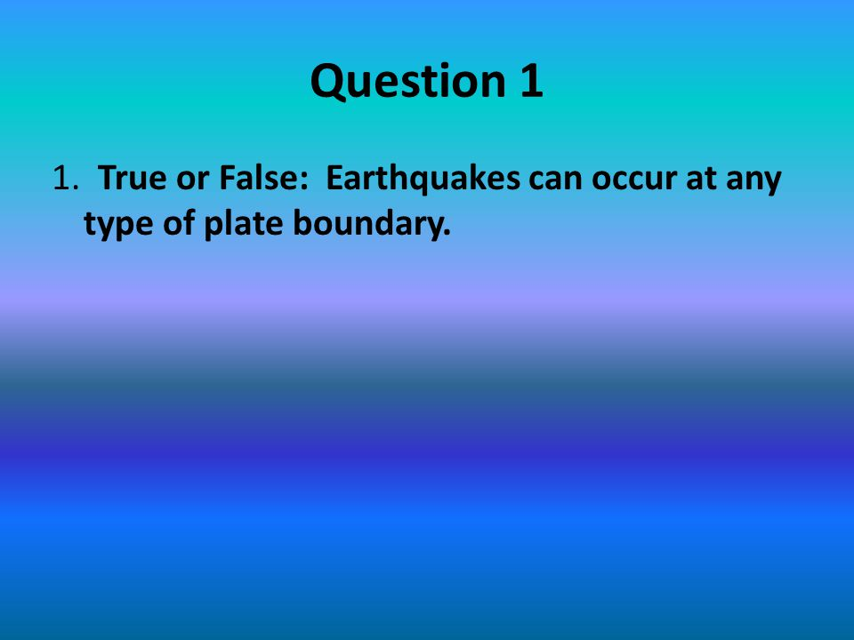 Question 1 1. True or False: Earthquakes can occur at any type of plate boundary.