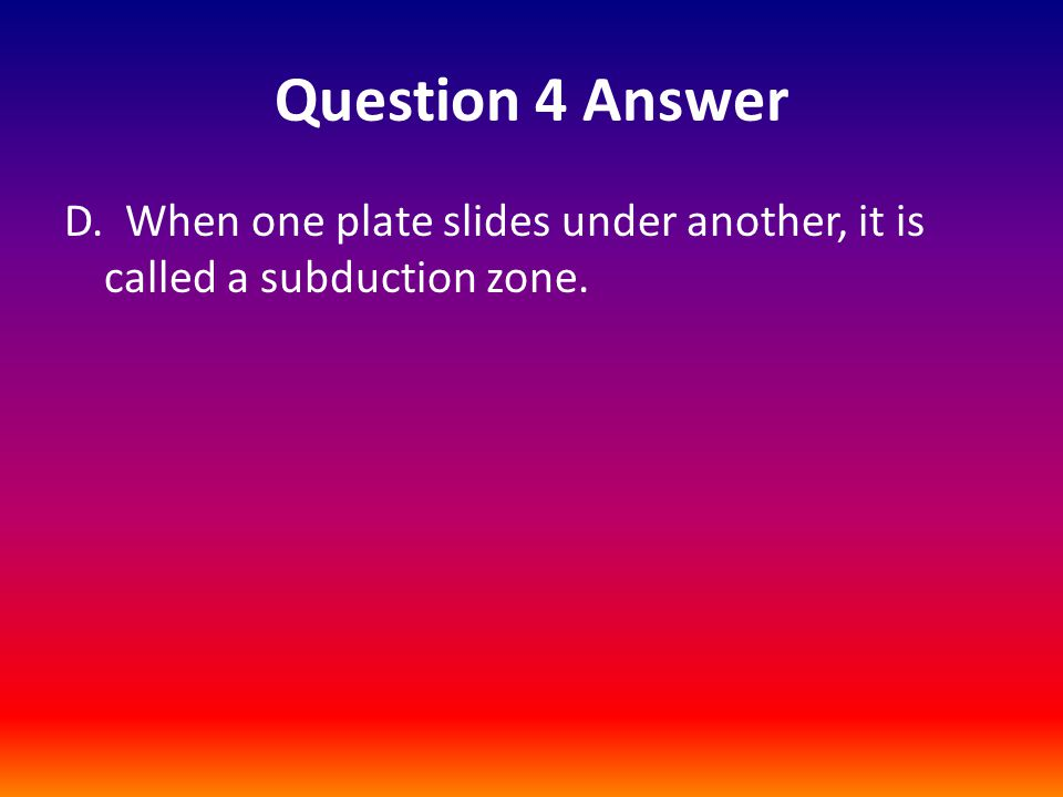 Question 4 Answer D. When one plate slides under another, it is called a subduction zone.
