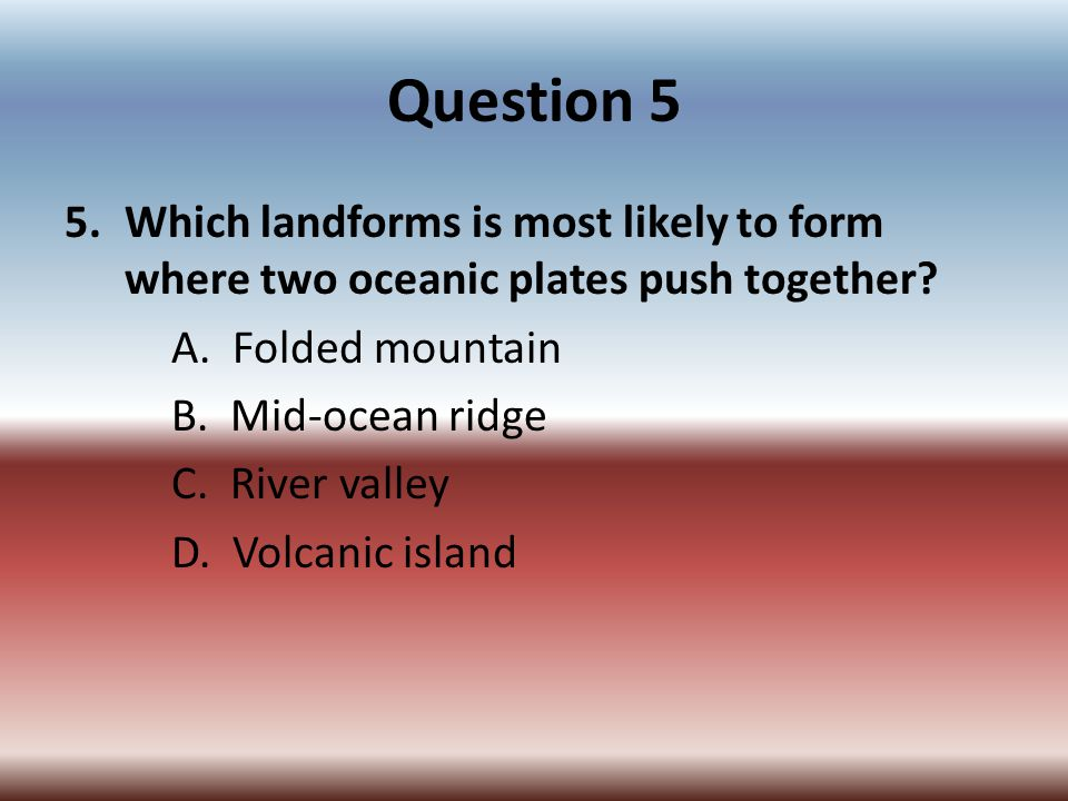 Question 5 Which landforms is most likely to form where two oceanic plates push together A. Folded mountain.