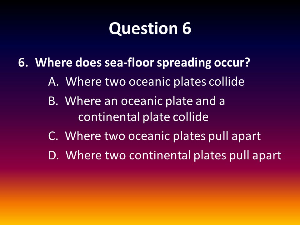 Question 6 Where does sea-floor spreading occur