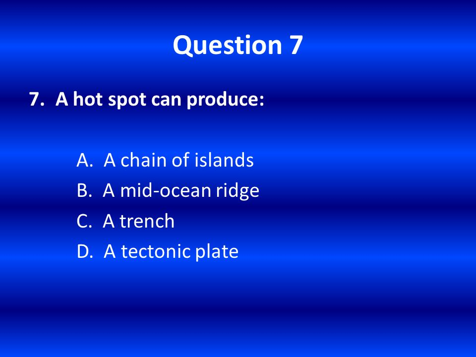 Question 7 A hot spot can produce: A. A chain of islands