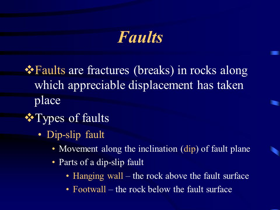 Faults Faults are fractures (breaks) in rocks along which appreciable displacement has taken place.