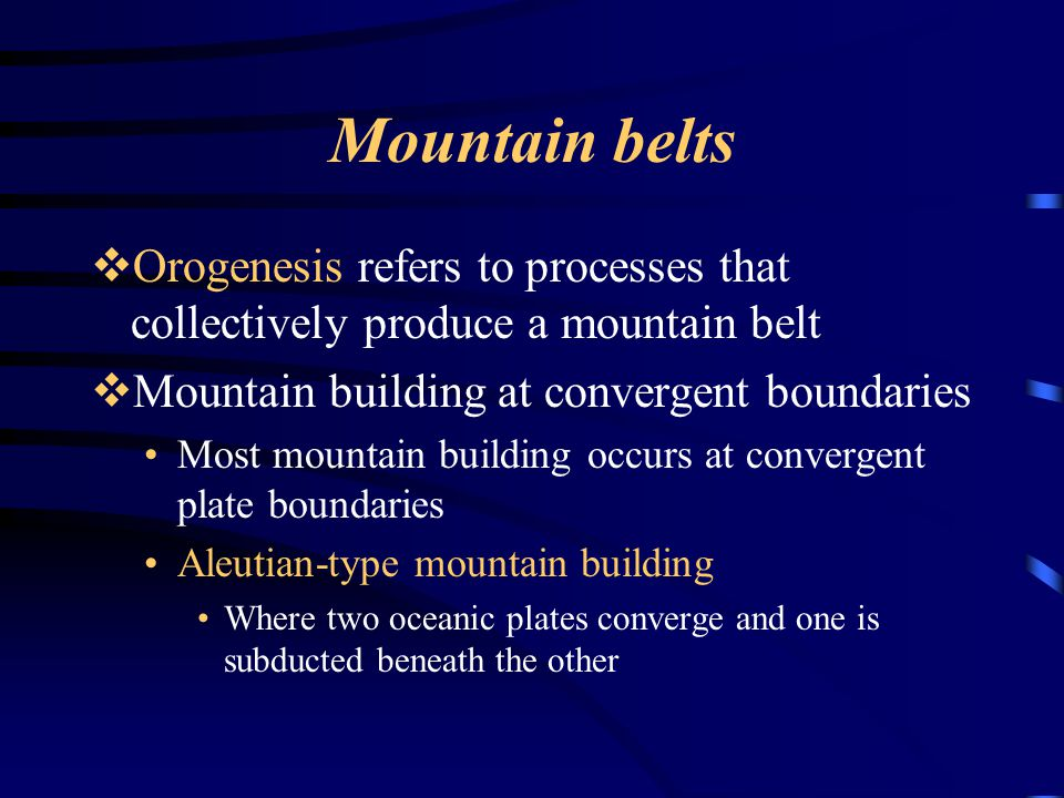 Mountain belts Orogenesis refers to processes that collectively produce a mountain belt. Mountain building at convergent boundaries.
