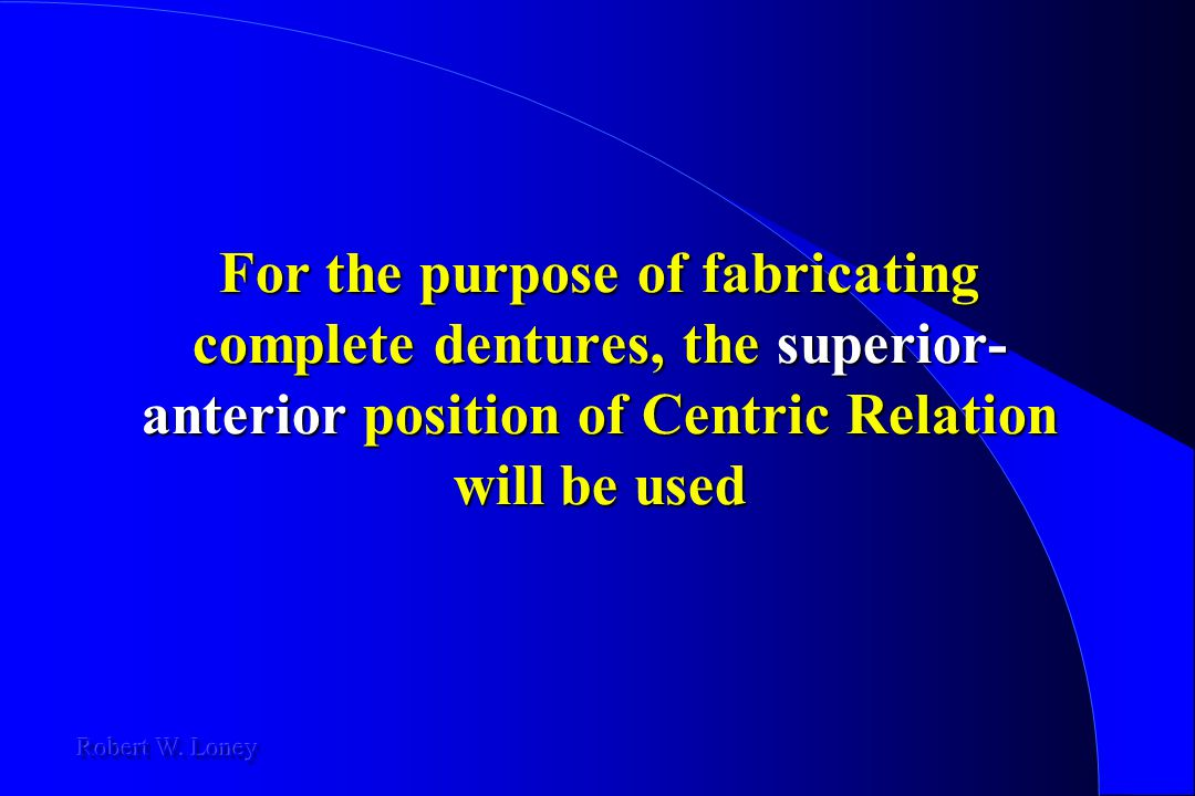 For the purpose of fabricating complete dentures, the superior-anterior position of Centric Relation will be used
