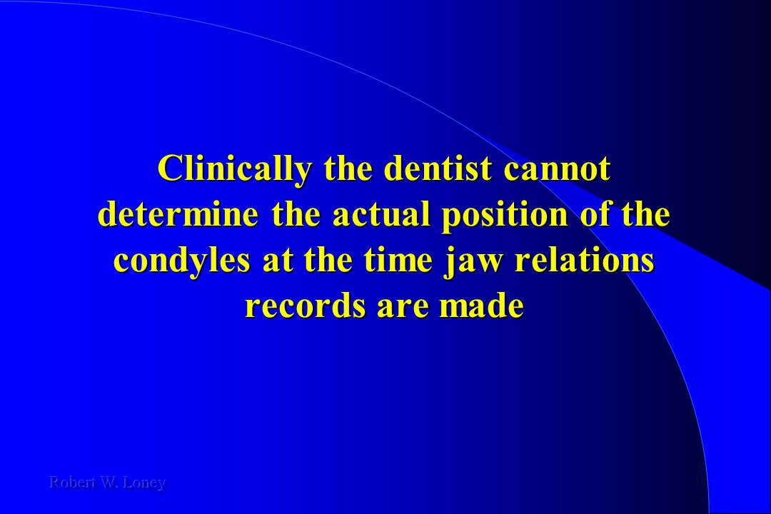 Clinically the dentist cannot determine the actual position of the condyles at the time jaw relations records are made