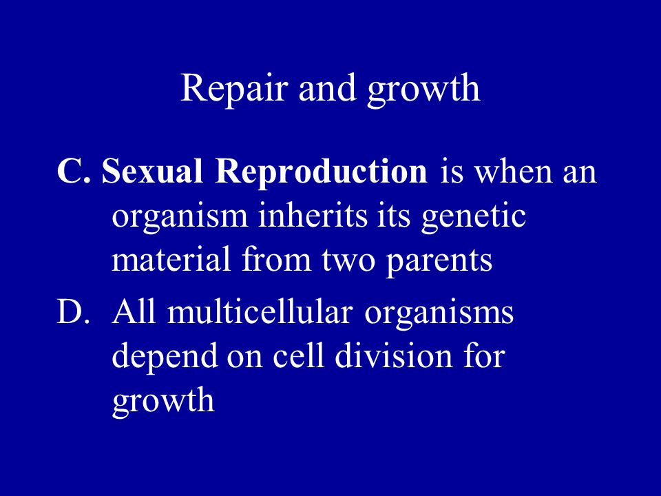 Repair and growth C. Sexual Reproduction is when an organism inherits its genetic material from two parents.