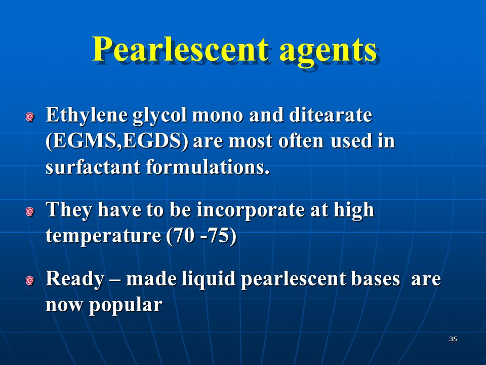 Pearlescent agents Ethylene glycol mono and ditearate (EGMS,EGDS) are most often used in surfactant formulations.
