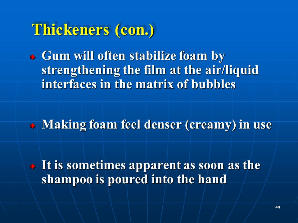 Thickeners (con.) Gum will often stabilize foam by strengthening the film at the air/liquid interfaces in the matrix of bubbles.