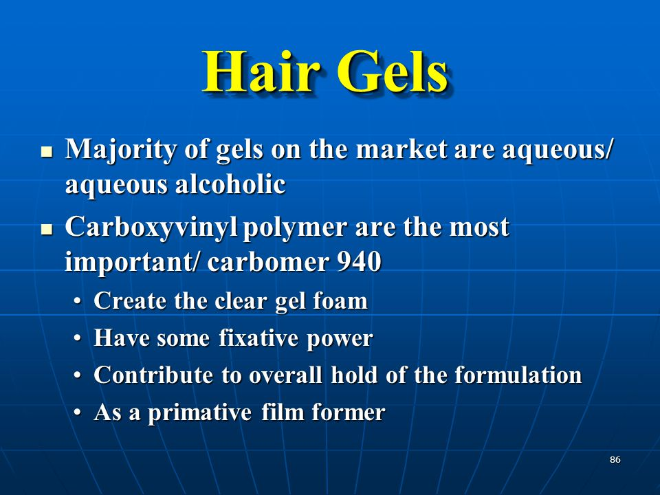 Hair Gels Majority of gels on the market are aqueous/ aqueous alcoholic. Carboxyvinyl polymer are the most important/ carbomer 940.