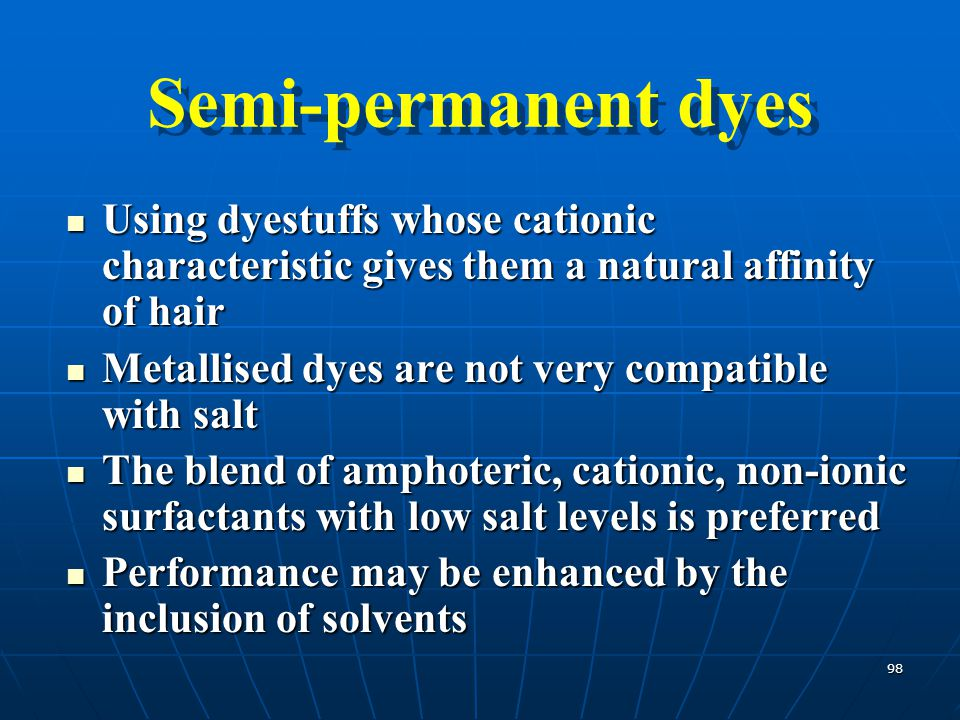 Semi-permanent dyes Using dyestuffs whose cationic characteristic gives them a natural affinity of hair.