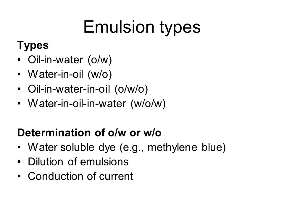 Emulsion types Types Oil-in-water (o/w) Water-in-oil (w/o)