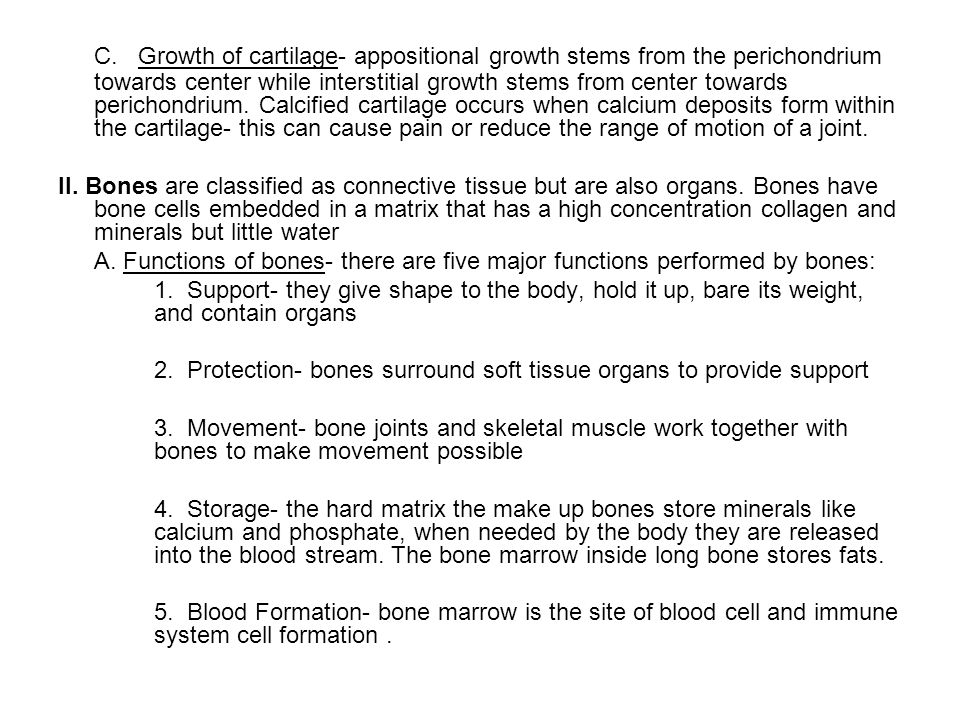 C. Growth of cartilage- appositional growth stems from the perichondrium towards center while interstitial growth stems from center towards perichondrium. Calcified cartilage occurs when calcium deposits form within the cartilage- this can cause pain or reduce the range of motion of a joint.