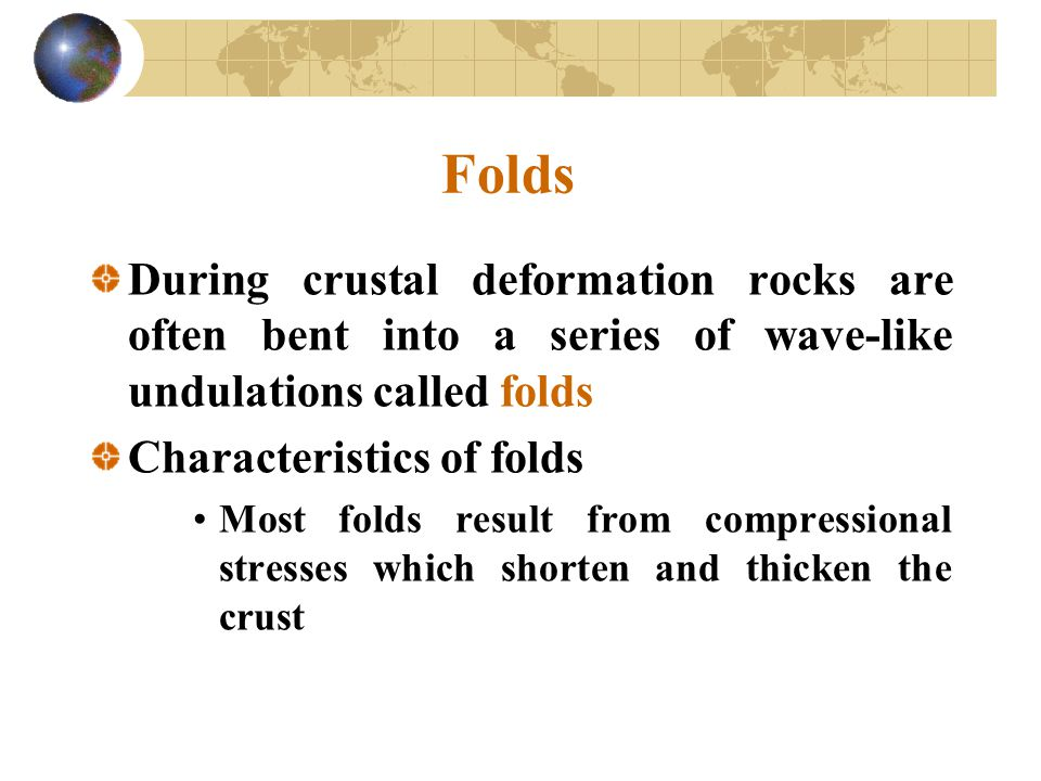Folds During crustal deformation rocks are often bent into a series of wave-like undulations called folds.
