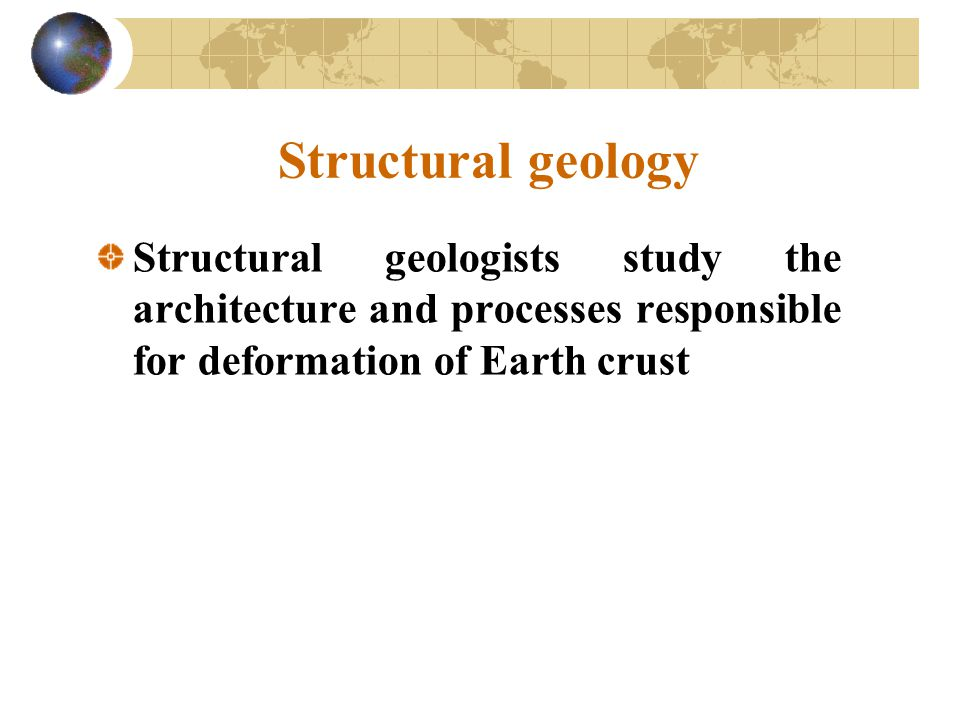 Structural geology Structural geologists study the architecture and processes responsible for deformation of Earth crust.