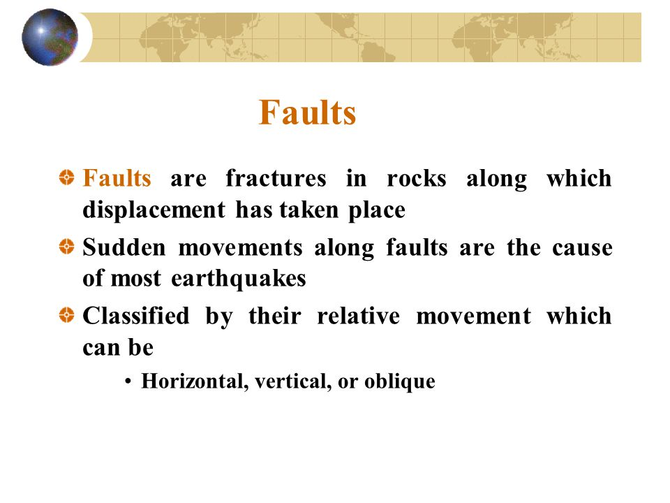 Faults Faults are fractures in rocks along which displacement has taken place. Sudden movements along faults are the cause of most earthquakes.