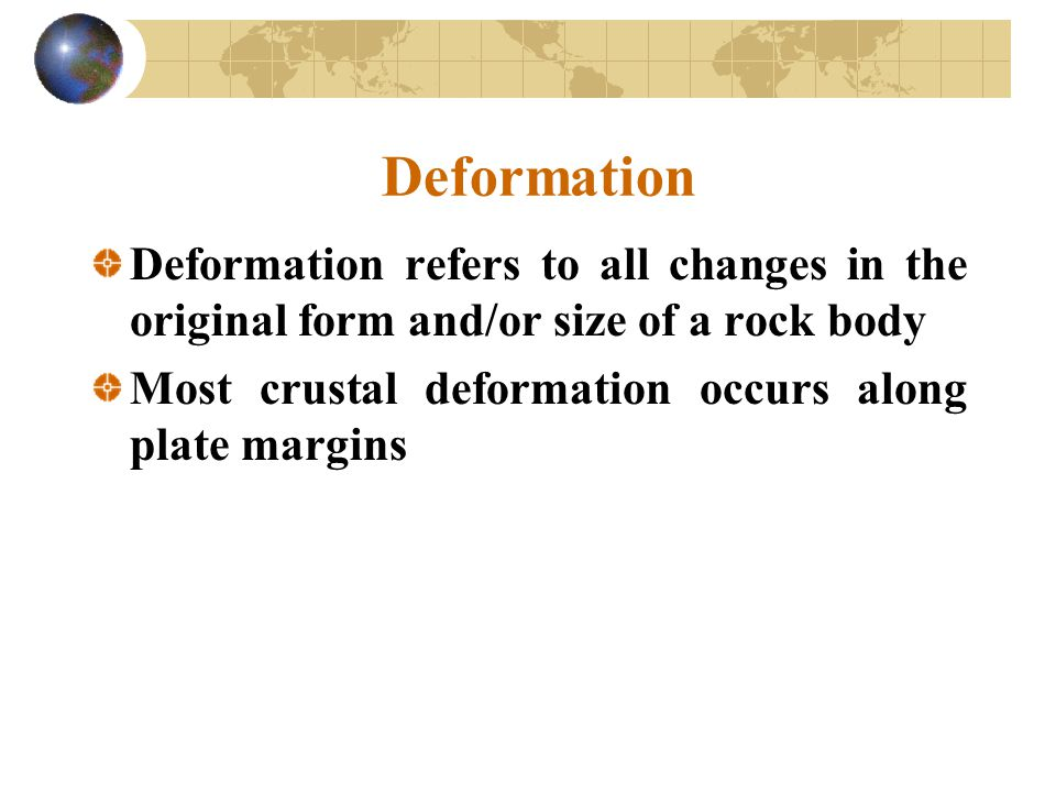 Deformation Deformation refers to all changes in the original form and/or size of a rock body.