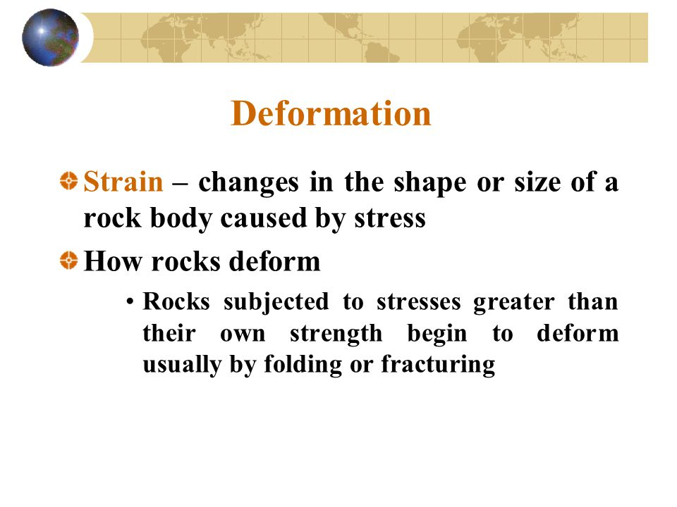 Deformation Strain – changes in the shape or size of a rock body caused by stress. How rocks deform.