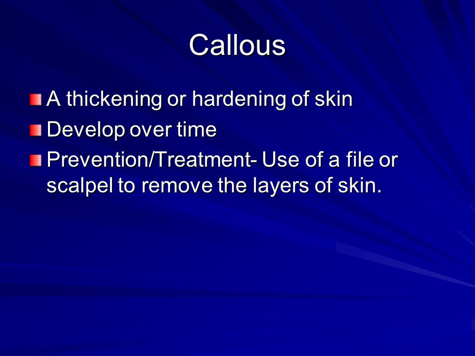 Callous A thickening or hardening of skin Develop over time