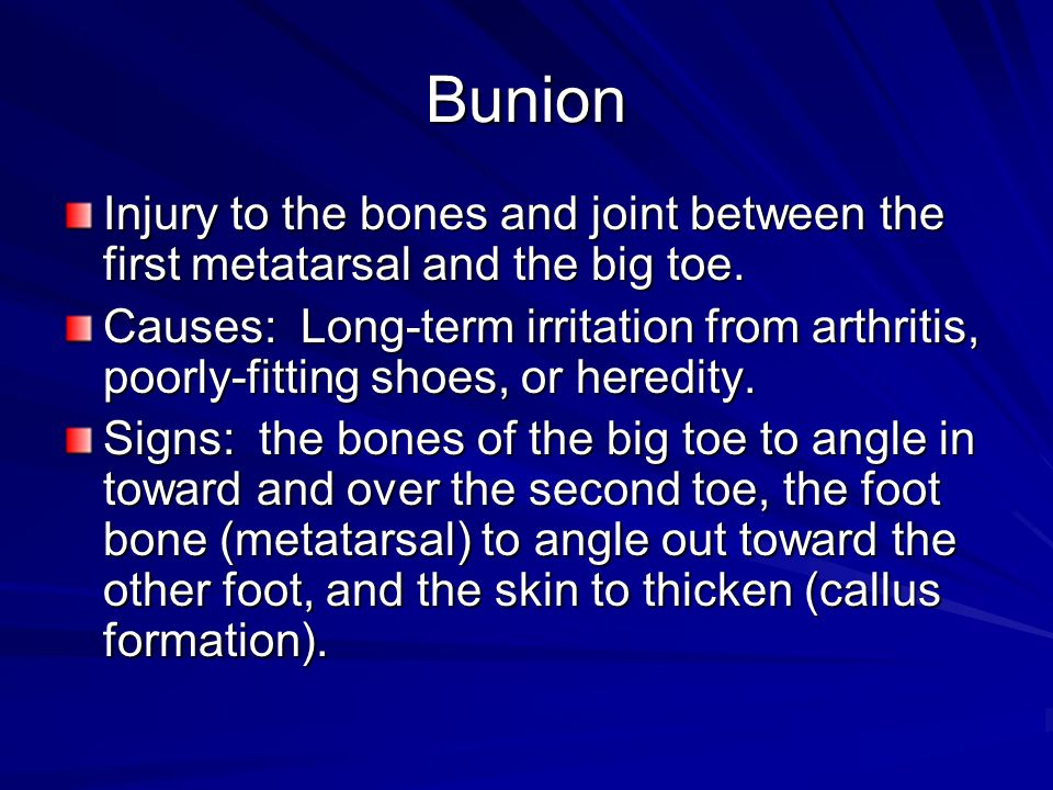 Bunion Injury to the bones and joint between the first metatarsal and the big toe.