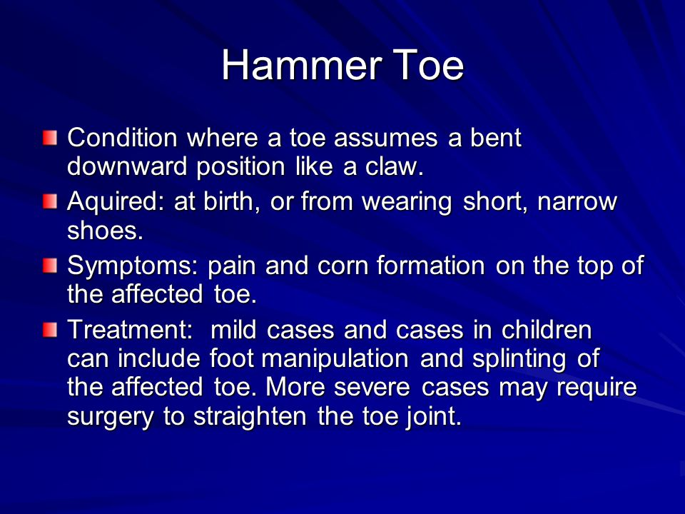 Hammer Toe Condition where a toe assumes a bent downward position like a claw. Aquired: at birth, or from wearing short, narrow shoes.