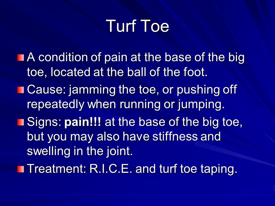 Turf Toe A condition of pain at the base of the big toe, located at the ball of the foot.