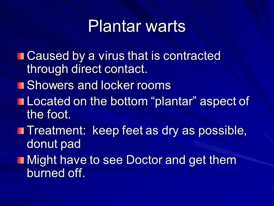 Plantar warts Caused by a virus that is contracted through direct contact. Showers and locker rooms.