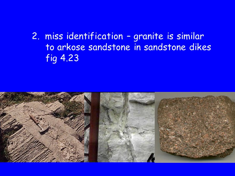 2. miss identification – granite is similar to arkose sandstone in sandstone dikes fig 4.23