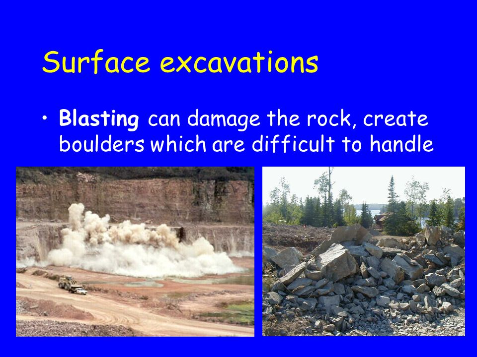 Surface excavations Blasting can damage the rock, create boulders which are difficult to handle