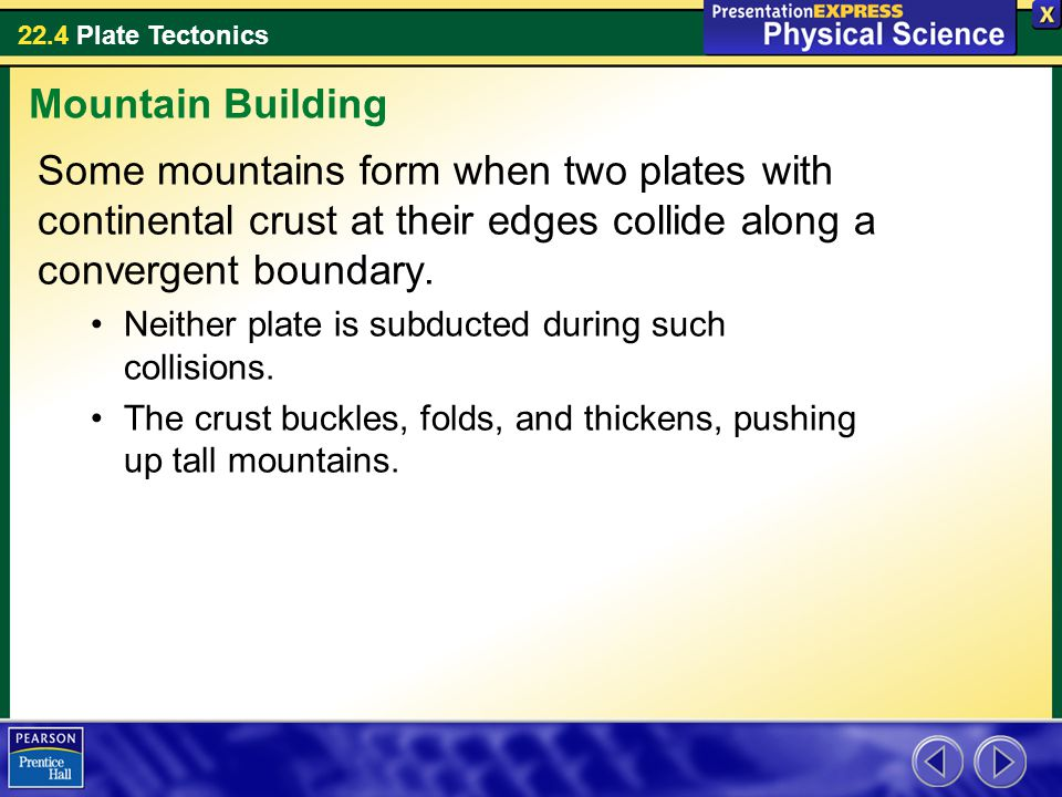 Mountain Building Some mountains form when two plates with continental crust at their edges collide along a convergent boundary.