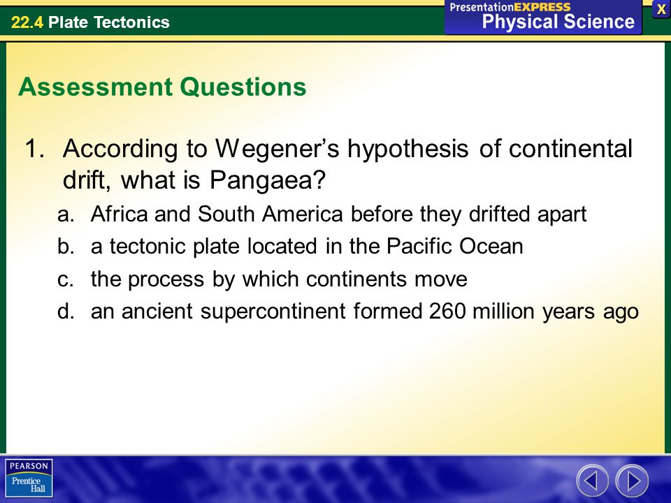 Assessment Questions According to Wegener's hypothesis of continental drift, what is Pangaea Africa and South America before they drifted apart.