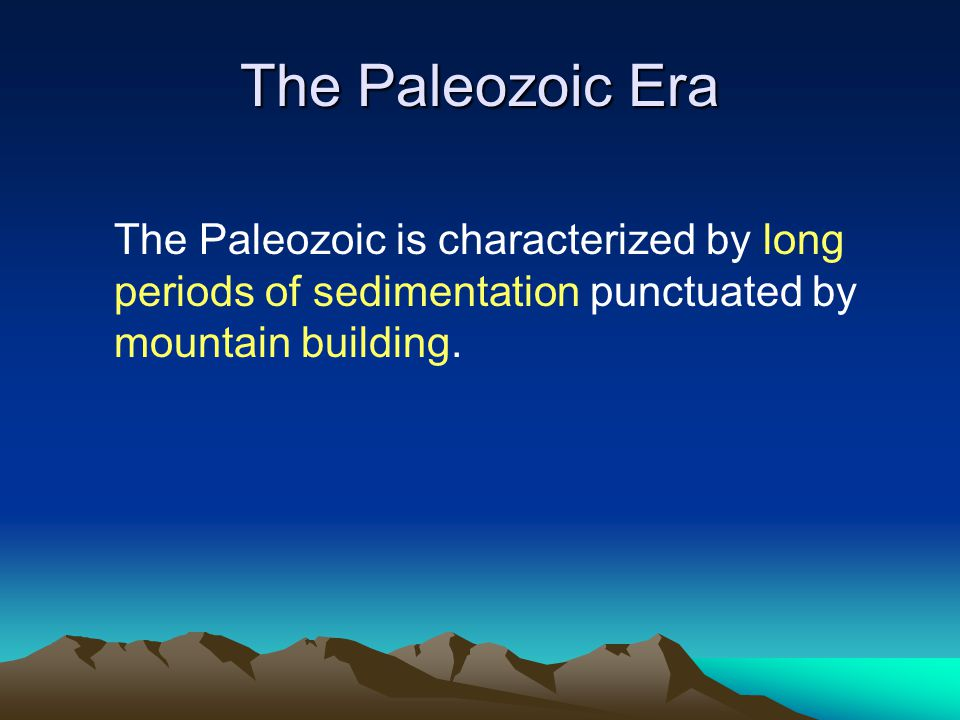 The Paleozoic Era The Paleozoic is characterized by long periods of sedimentation punctuated by mountain building.