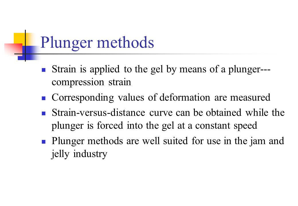 Plunger methods Strain is applied to the gel by means of a plunger--- compression strain. Corresponding values of deformation are measured.