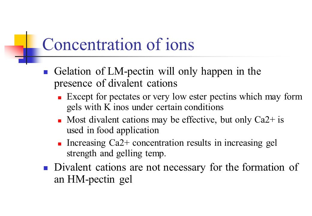 Concentration of ions Gelation of LM-pectin will only happen in the presence of divalent cations.