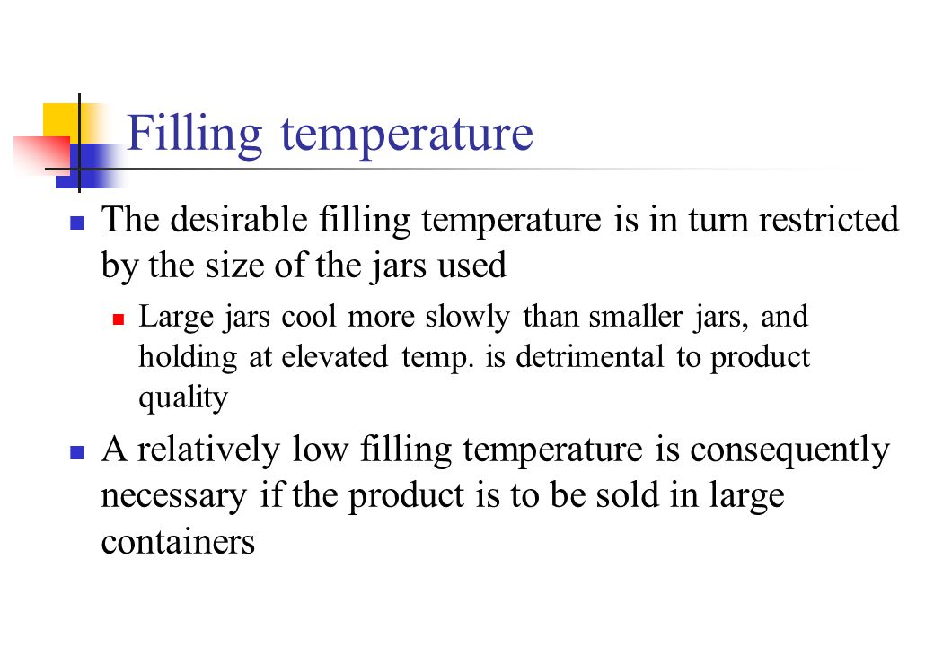 Filling temperature The desirable filling temperature is in turn restricted by the size of the jars used.
