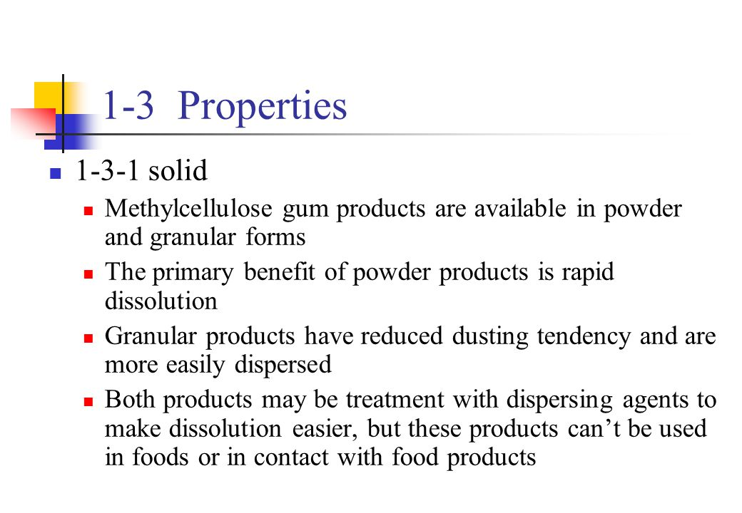 1-3 Properties 1-3-1 solid. Methylcellulose gum products are available in powder and granular forms.