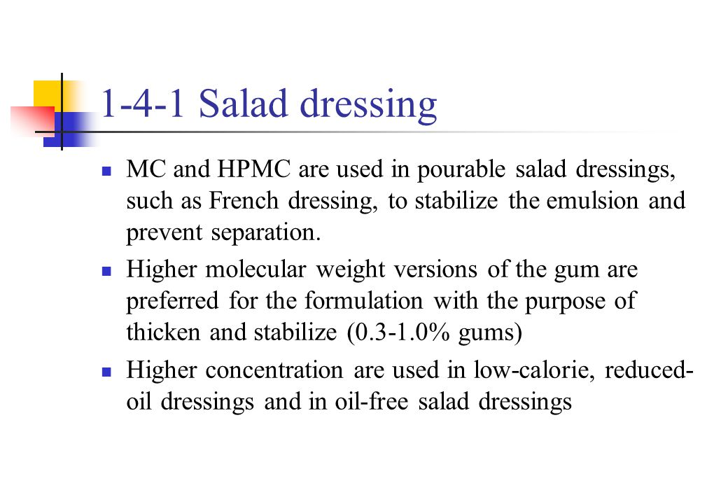1-4-1 Salad dressing MC and HPMC are used in pourable salad dressings, such as French dressing, to stabilize the emulsion and prevent separation.