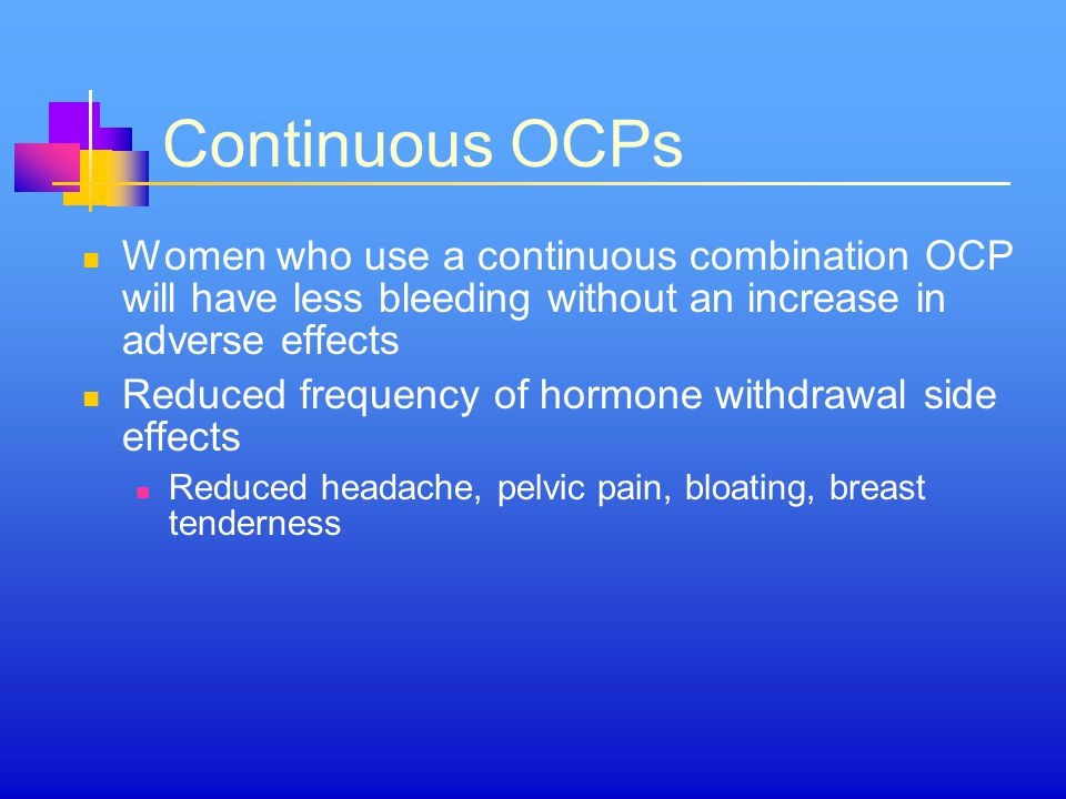 Continuous OCPs Women who use a continuous combination OCP will have less bleeding without an increase in adverse effects.