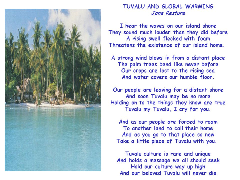 A Tuvalu Poem TUVALU AND GLOBAL WARMING Jane Resture I hear the waves on our island shore They sound much louder than they did before A rising swell flecked with foam Threatens the existence of our island home. A strong wind blows in from a distant place The palm trees bend like never before Our crops are lost to the rising sea And water covers our humble floor.