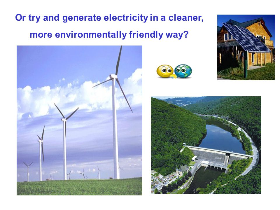 Or try and generate electricity in a cleaner,