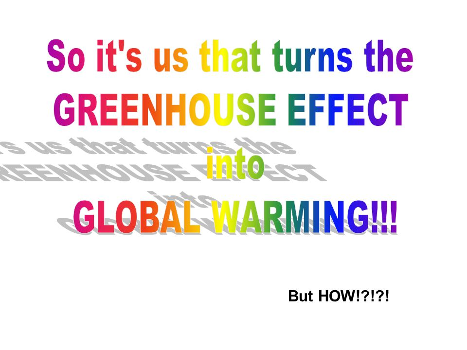 So it s us that turns the GREENHOUSE EFFECT into GLOBAL WARMING!!!