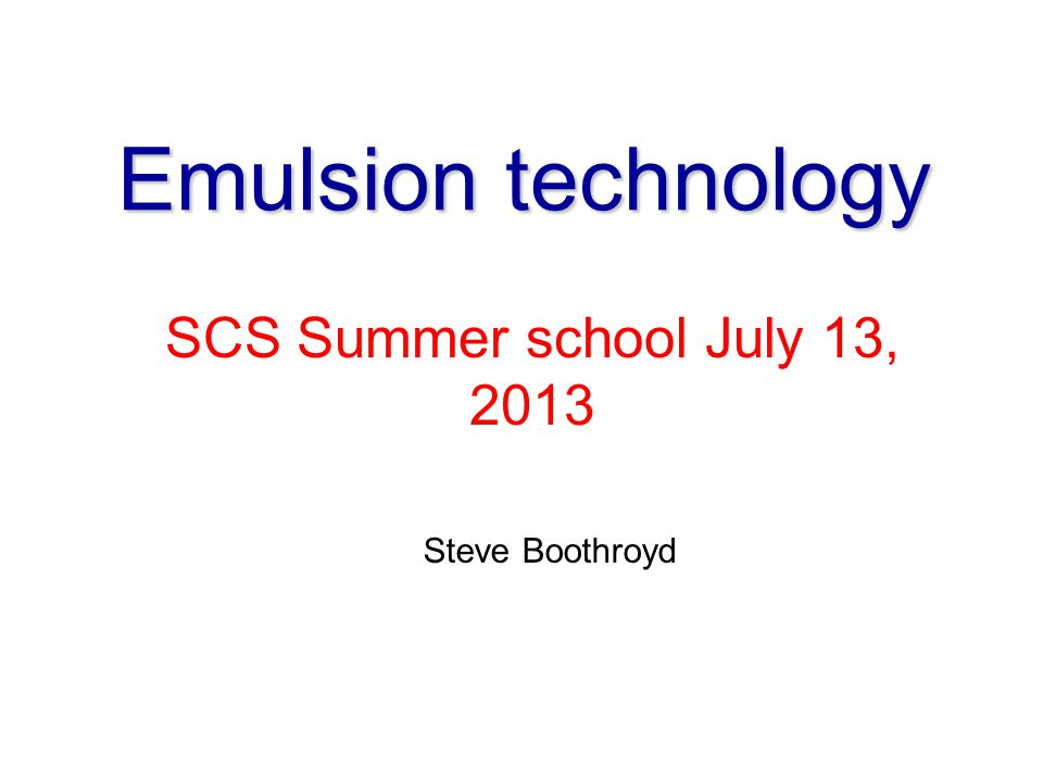 Emulsion technology SCS Summer school July 13, 2013 Steve Boothroyd 1